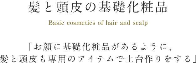 髪と頭皮の基礎化粧品 Basic cosmetics of hair and scalp 「お顔に基礎化粧品があるように、髪と頭皮も専用のアイテムで土台作りをする」